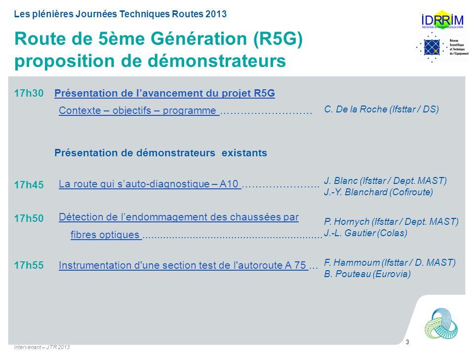 Route de 5ème Génération (R5G) proposition de démonstrateurs Intervenant – JTR 2013 3 Les plénières Journées Techniques Routes 2013 17h30Présentation