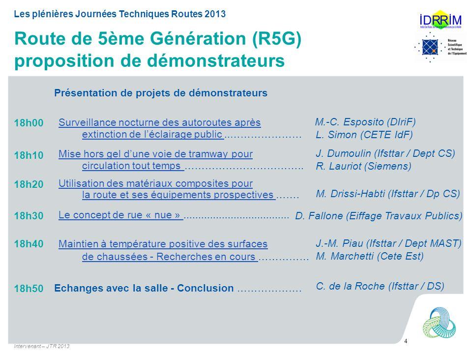 Route de 5ème Génération (R5G) proposition de démonstrateurs Intervenant – JTR 2013 4 Les plénières Journées Techniques Routes 2013 18h00 Présentation