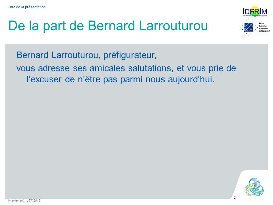 De la part de Bernard Larrouturou Bernard Larrouturou, préfigurateur, vous adresse ses amicales salutations, et vous prie de lexcuser de nêtre pas par
