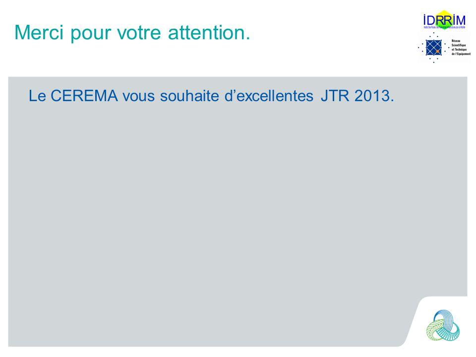 Merci pour votre attention. Le CEREMA vous souhaite dexcellentes JTR 2013.