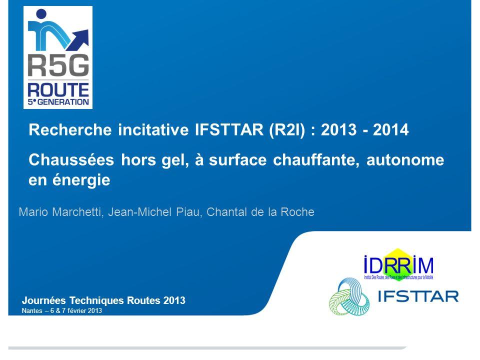 Journées Techniques Routes 2013 Nantes – 6 & 7 février 2013 Recherche incitative IFSTTAR (R2I) : 2013 - 2014 Chaussées hors gel, à surface chauffante,