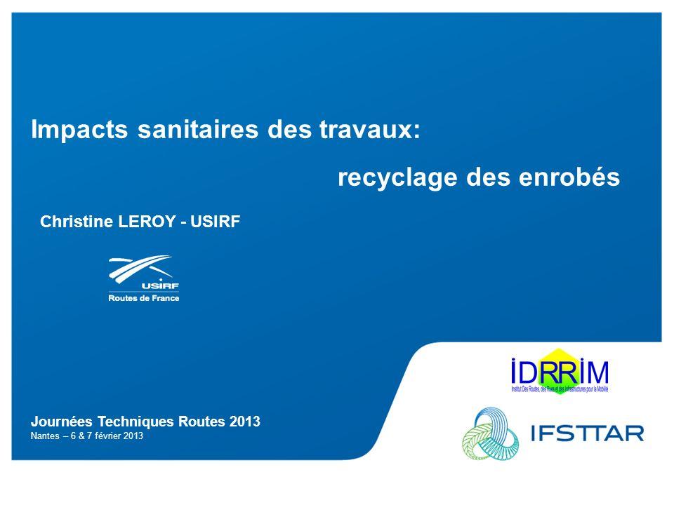 Journées Techniques Routes 2013 Nantes – 6 & 7 février 2013 Impacts sanitaires des travaux: recyclage des enrobés Christine LEROY - USIRF