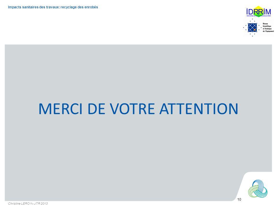 MERCI DE VOTRE ATTENTION 10 Impacts sanitaires des travaux: recyclage des enrobés Christine LEROY– JTR 2013