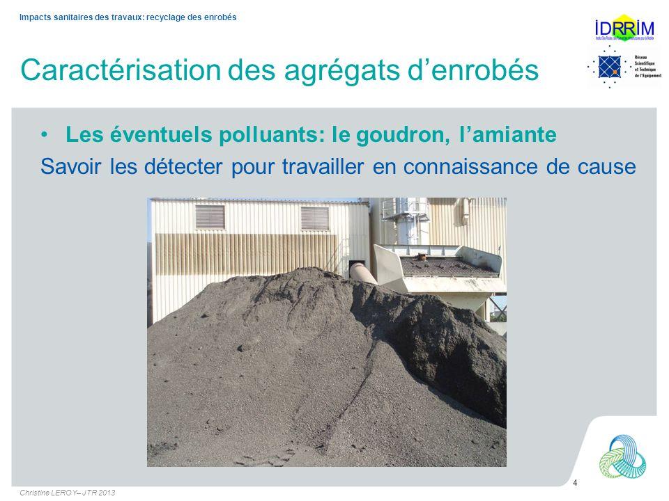 Caractérisation des agrégats denrobés 4 Christine LEROY– JTR 2013 Impacts sanitaires des travaux: recyclage des enrobés Les éventuels polluants: le go