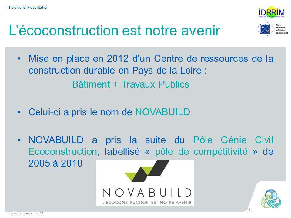 Lécoconstruction est notre avenir Mise en place en 2012 dun Centre de ressources de la construction durable en Pays de la Loire : Bâtiment + Travaux Publics Celui-ci a pris le nom de NOVABUILD NOVABUILD a pris la suite du Pôle Génie Civil Ecoconstruction, labellisé « pôle de compétitivité » de 2005 à 2010 Intervenant – JTR 2013 2 Titre de la présentation