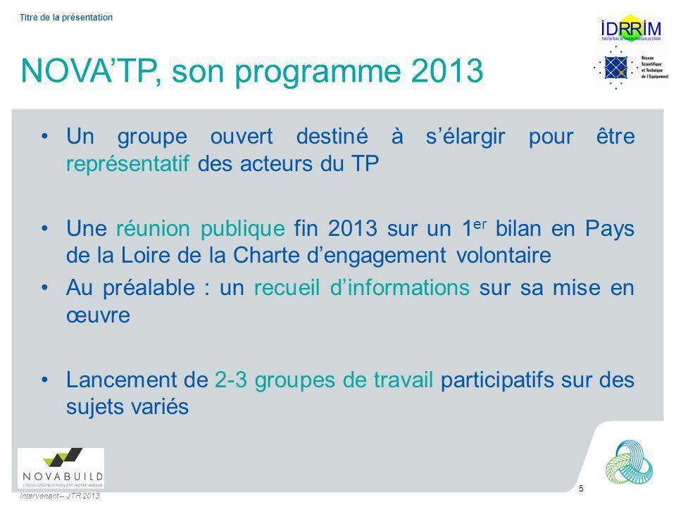NOVATP, son programme 2013 Un groupe ouvert destiné à sélargir pour être représentatif des acteurs du TP Une réunion publique fin 2013 sur un 1 er bilan en Pays de la Loire de la Charte dengagement volontaire Au préalable : un recueil dinformations sur sa mise en œuvre Lancement de 2-3 groupes de travail participatifs sur des sujets variés Intervenant – JTR 2013 5 Titre de la présentation