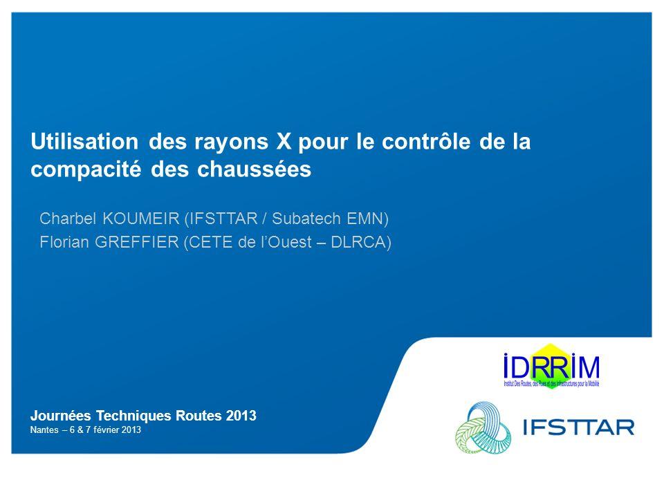 Journées Techniques Routes 2013 Nantes – 6 & 7 février 2013 Utilisation des rayons X pour le contrôle de la compacité des chaussées Charbel KOUMEIR (I