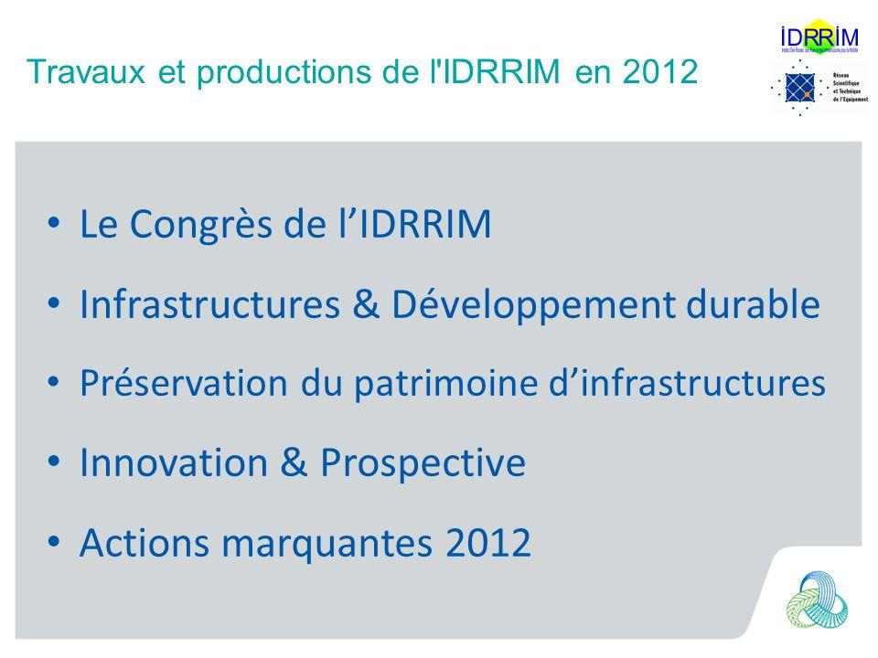 Travaux et productions de l IDRRIM en 2012 012 Le Congrès de lIDRRIM Infrastructures & Développement durable Préservation du patrimoine dinfrastructures Innovation & Prospective Actions marquantes 2012