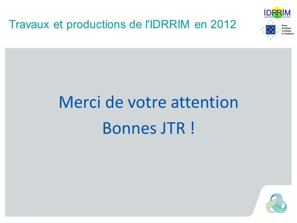 Travaux et productions de l IDRRIM en 2012 012 Merci de votre attention Bonnes JTR !