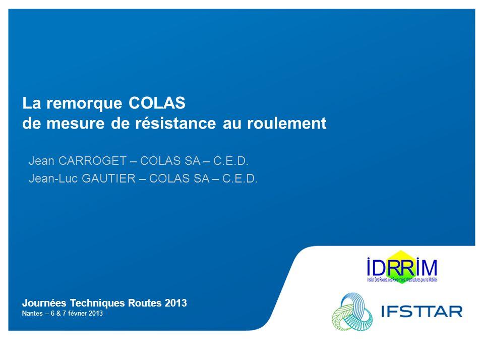 Les objectifs Intervenant – JTR 2013 2 La remorque Colas de résistance au roulement Identifier les paramètres liés au revêtement et leurs impacts (macrotexture, compromis avec adhérence,…) A.Perriot, M.