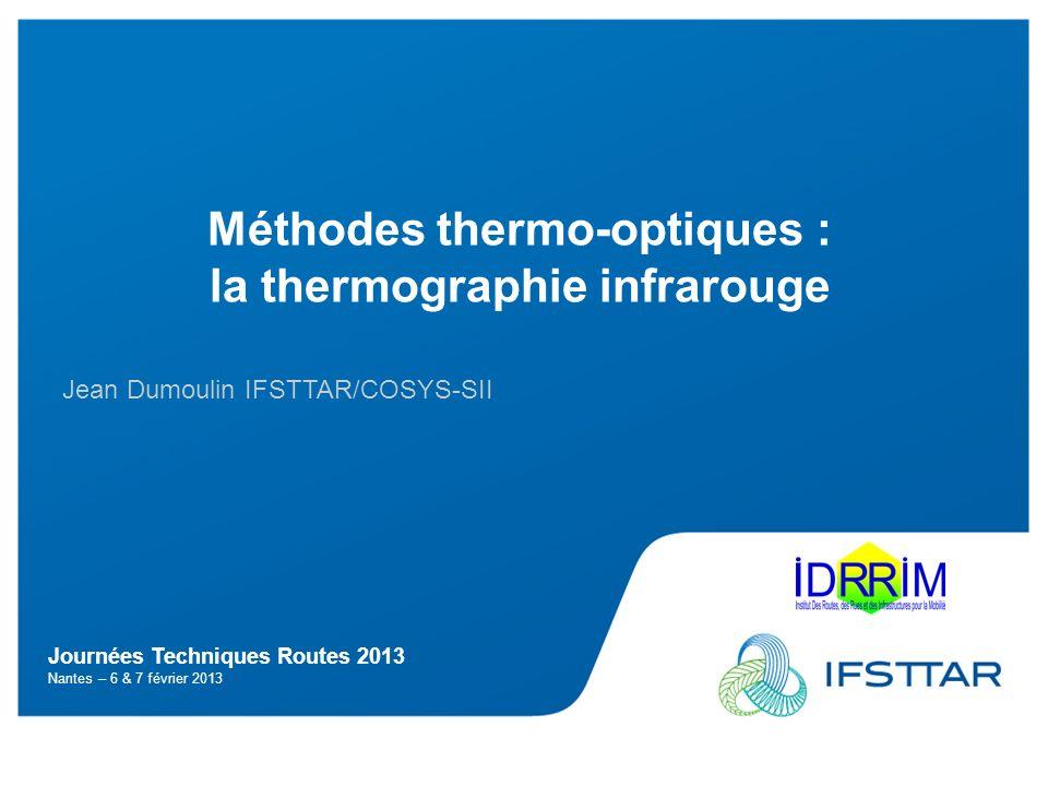Journées Techniques Routes 2013 Nantes – 6 & 7 février 2013 Méthodes thermo-optiques : la thermographie infrarouge Jean Dumoulin IFSTTAR/COSYS-SII