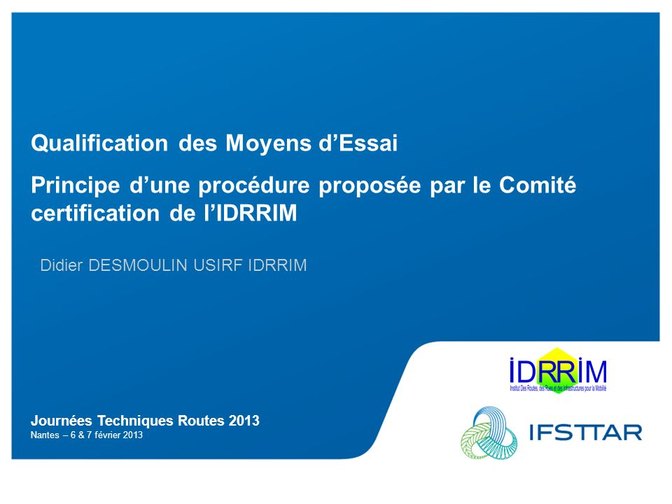 Journées Techniques Routes 2013 Nantes – 6 & 7 février 2013 Qualification des Moyens dEssai Principe dune procédure proposée par le Comité certification de lIDRRIM Didier DESMOULIN USIRF IDRRIM