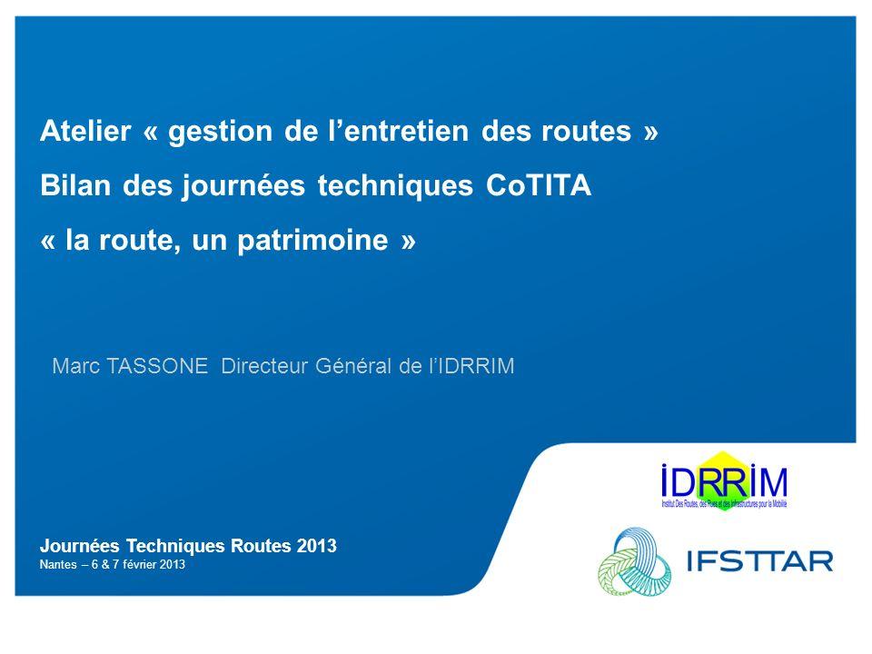 Journées Techniques Routes 2013 Nantes – 6 & 7 février 2013 Atelier « gestion de lentretien des routes » Bilan des journées techniques CoTITA « la route, un patrimoine » Marc TASSONE Directeur Général de lIDRRIM