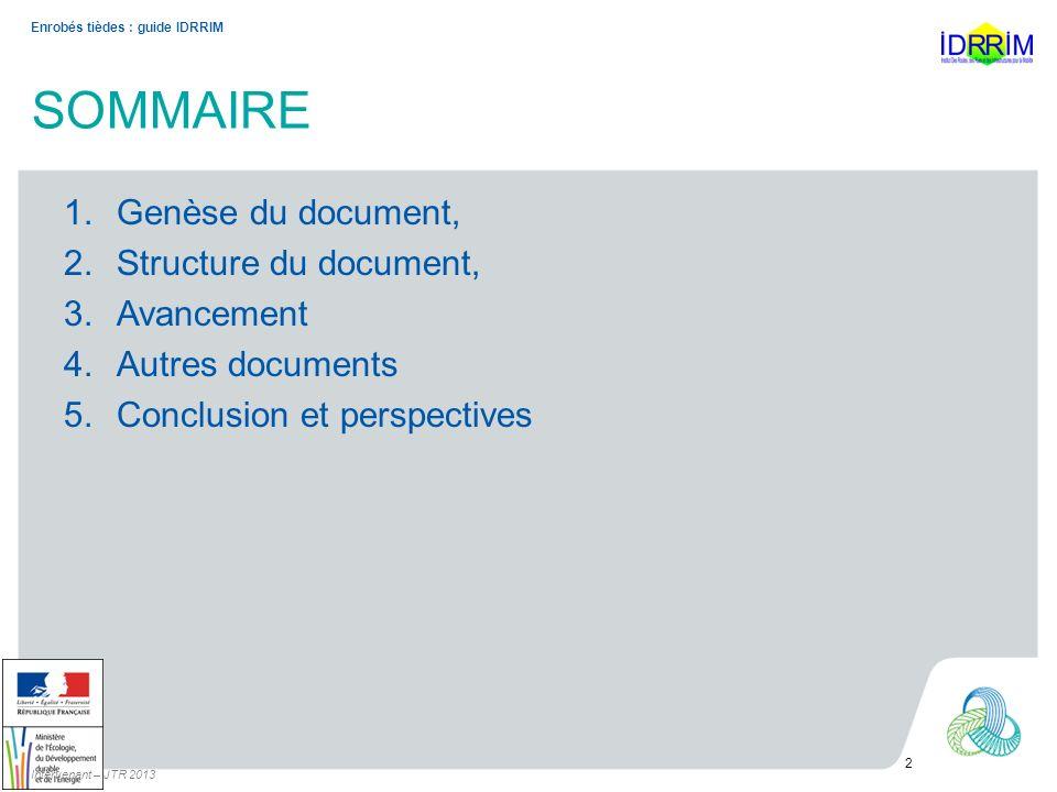 SOMMAIRE 1.Genèse du document, 2.Structure du document, 3.Avancement 4.Autres documents 5.Conclusion et perspectives Intervenant – JTR 2013 2 Enrobés tièdes : guide IDRRIM