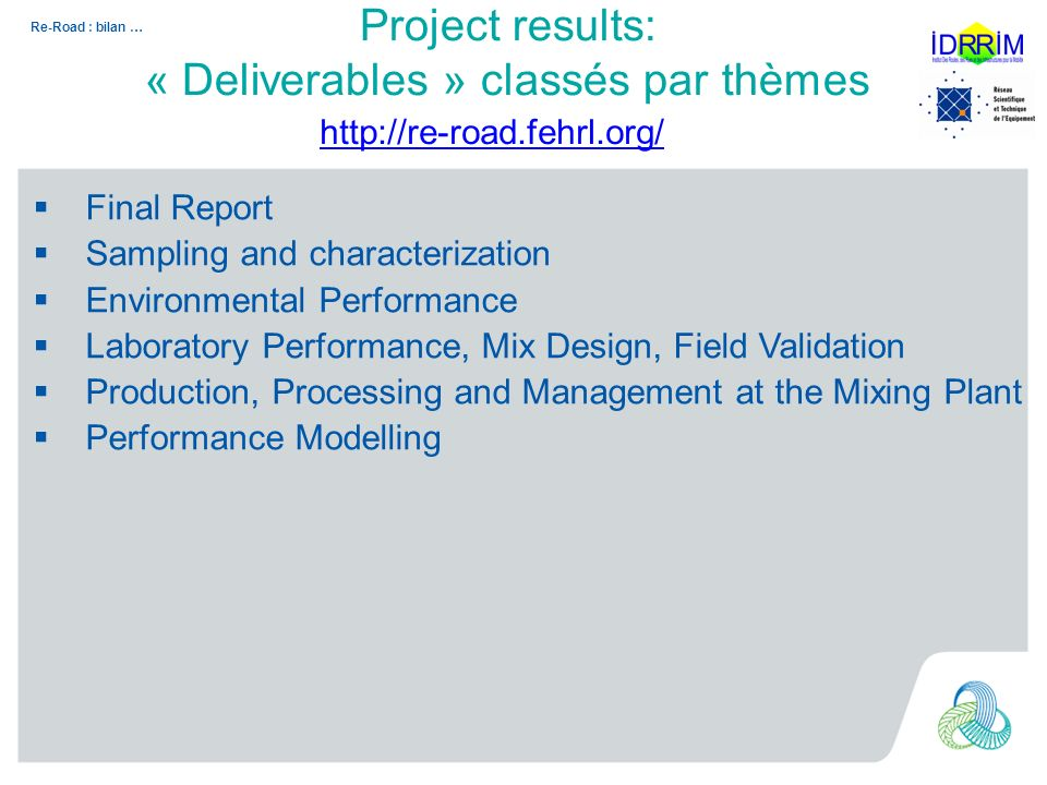 Re-Road : bilan … Project results: « Deliverables » classés par thèmes Final Report Sampling and characterization Environmental Performance Laboratory Performance, Mix Design, Field Validation Production, Processing and Management at the Mixing Plant Performance Modelling http://re-road.fehrl.org/