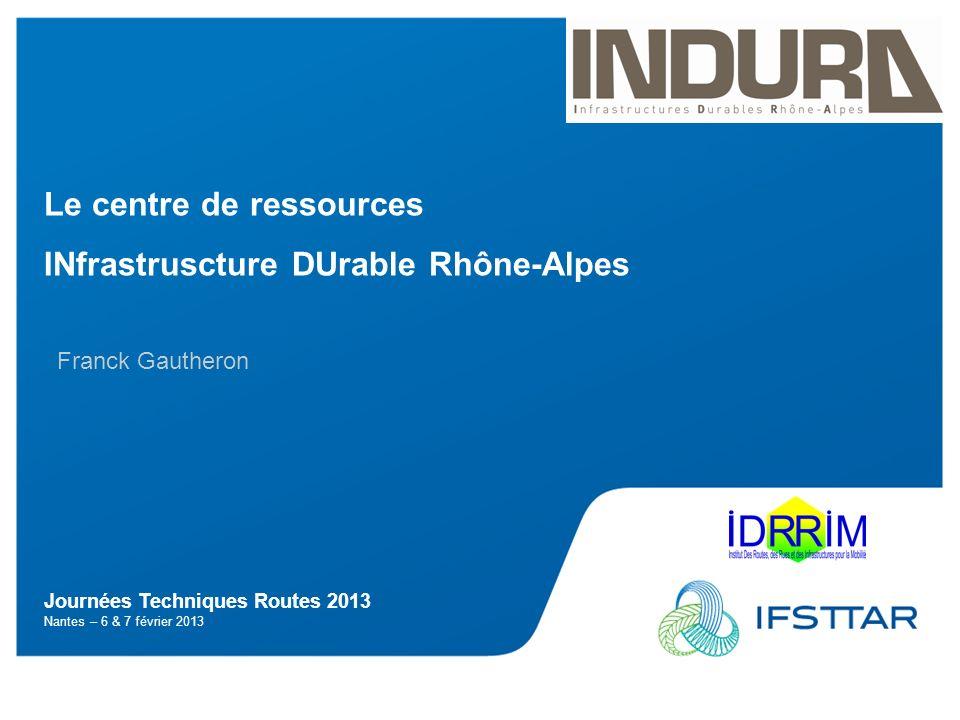 Journées Techniques Routes 2013 Nantes – 6 & 7 février 2013 Le centre de ressources INfrastruscture DUrable Rhône-Alpes Franck Gautheron