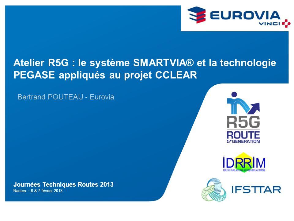 1/5 Journées Techniques Routes 2013 Nantes – 6 & 7 février 2013 Atelier R5G : le système SMARTVIA® et la technologie PEGASE appliqués au projet CCLEAR Bertrand POUTEAU - Eurovia