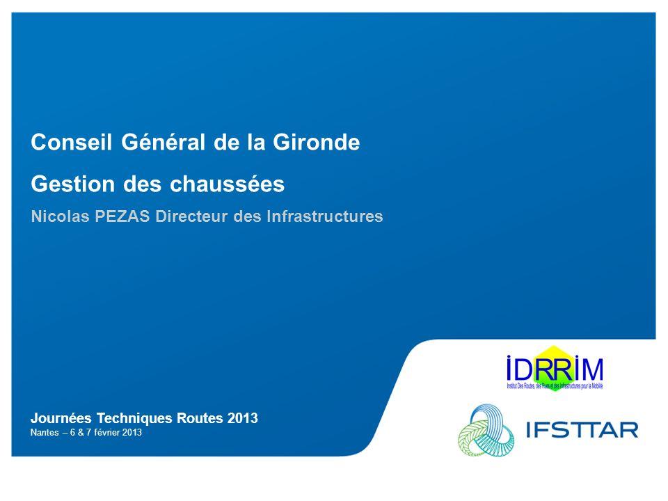 Journées Techniques Routes 2013 Nantes – 6 & 7 février 2013 Conseil Général de la Gironde Gestion des chaussées Nicolas PEZAS Directeur des Infrastruc