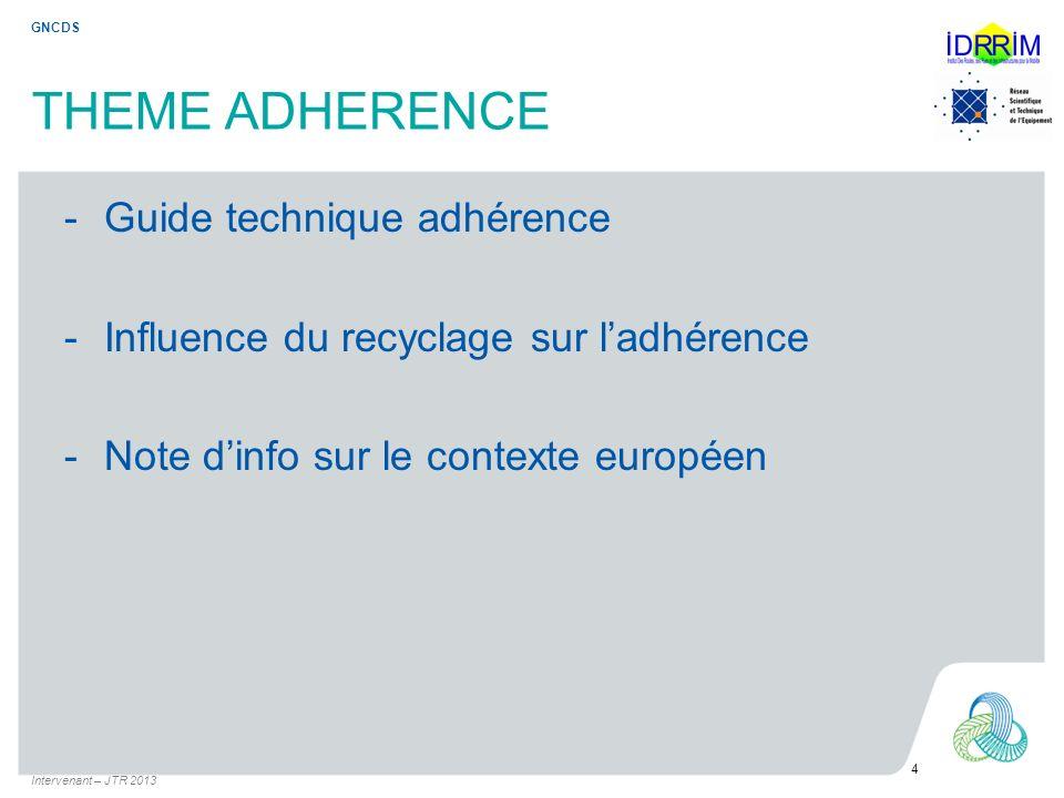 THEME ADHERENCE -Guide technique adhérence -Influence du recyclage sur ladhérence -Note dinfo sur le contexte européen Intervenant – JTR 2013 4 GNCDS