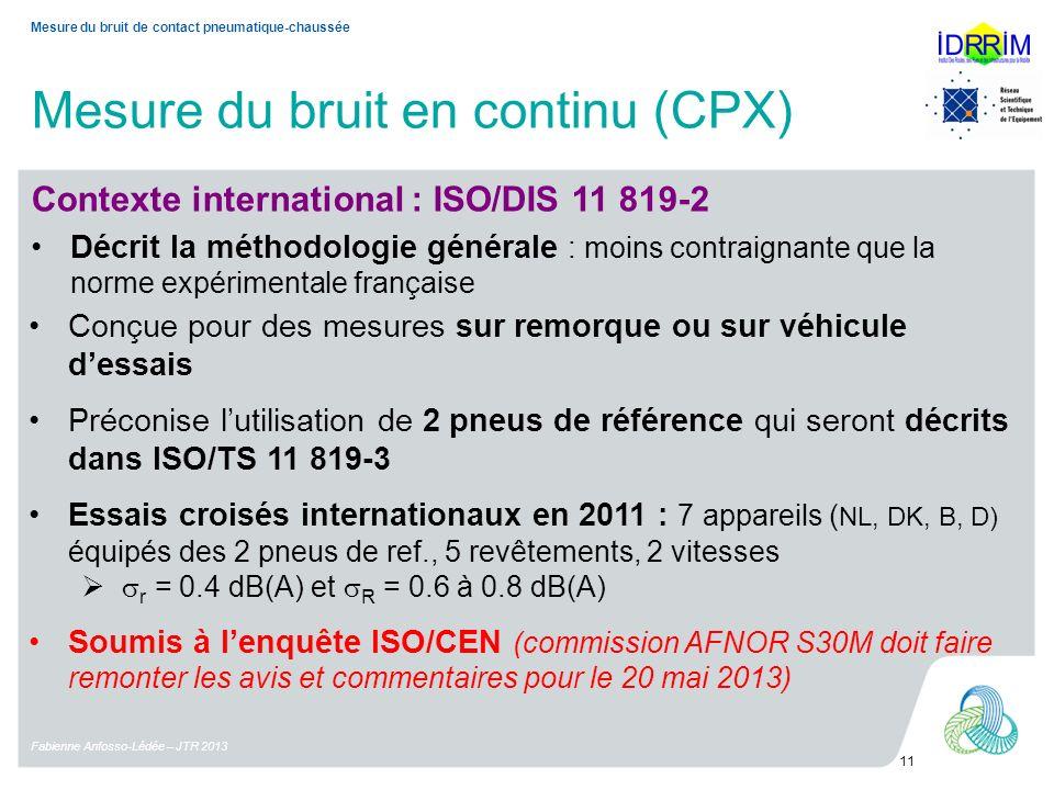 Mesure du bruit en continu (CPX) Fabienne Anfosso-Lédée – JTR 2013 11 Mesure du bruit de contact pneumatique-chaussée Contexte international : ISO/DIS 11 819-2 Décrit la méthodologie générale : moins contraignante que la norme expérimentale française Conçue pour des mesures sur remorque ou sur véhicule dessais Préconise lutilisation de 2 pneus de référence qui seront décrits dans ISO/TS 11 819-3 Essais croisés internationaux en 2011 : 7 appareils ( NL, DK, B, D) équipés des 2 pneus de ref., 5 revêtements, 2 vitesses r = 0.4 dB(A) et R = 0.6 à 0.8 dB(A) Soumis à lenquête ISO/CEN (commission AFNOR S30M doit faire remonter les avis et commentaires pour le 20 mai 2013)