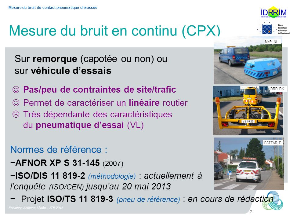 Mesure du bruit en continu (CPX) Fabienne Anfosso-Lédée – JTR 2013 7 Mesure du bruit de contact pneumatique-chaussée Pas/peu de contraintes de site/trafic Permet de caractériser un linéaire routier Très dépendante des caractéristiques du pneumatique dessai (VL) Sur remorque (capotée ou non) ou sur véhicule dessais IFSTTAR, F M+P, NL DRD, DK Normes de référence : AFNOR XP S 31-145 (2007) ISO/DIS 11 819-2 (méthodologie) : actuellement à lenquête (ISO/CEN) jusquau 20 mai 2013 Projet ISO/TS 11 819-3 (pneu de référence) : en cours de rédaction