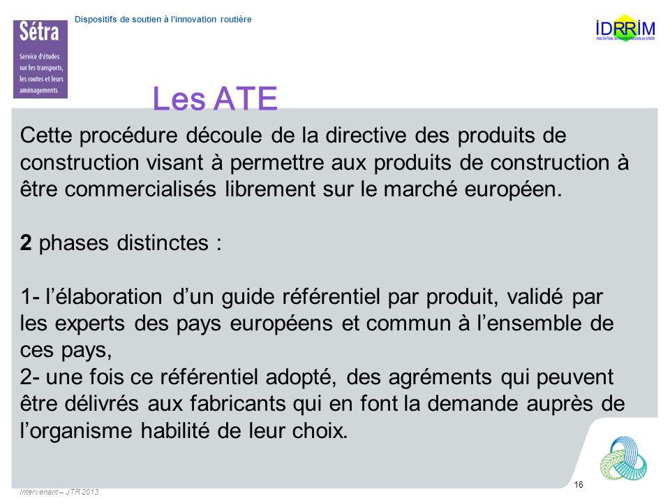 Dispositifs de soutien à linnovation routière Les ATE Intervenant – JTR 2013 16 Cette procédure découle de la directive des produits de construction v