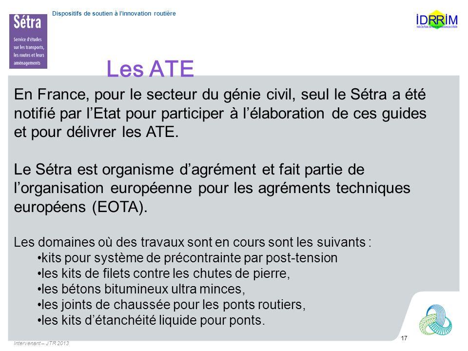 Dispositifs de soutien à linnovation routière Les ATE Intervenant – JTR 2013 17 En France, pour le secteur du génie civil, seul le Sétra a été notifié