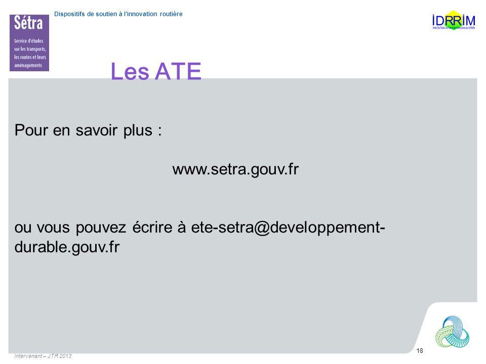 Dispositifs de soutien à linnovation routière Les ATE Intervenant – JTR 2013 18 Pour en savoir plus : www.setra.gouv.fr ou vous pouvez écrire à ete-se