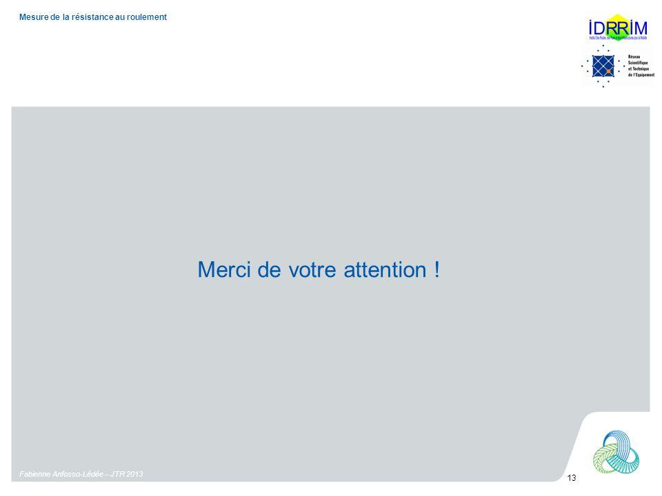 Fabienne Anfosso-Lédée – JTR 2013 13 Mesure de la résistance au roulement Merci de votre attention !
