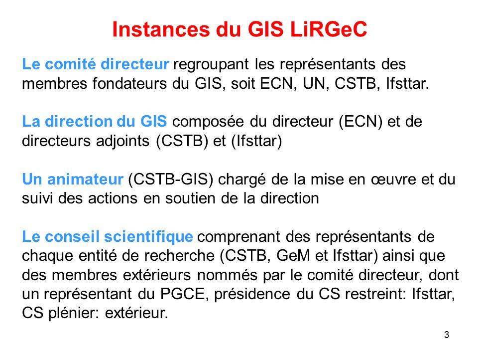 3 Instances du GIS LiRGeC Le comité directeur regroupant les représentants des membres fondateurs du GIS, soit ECN, UN, CSTB, Ifsttar. La direction du