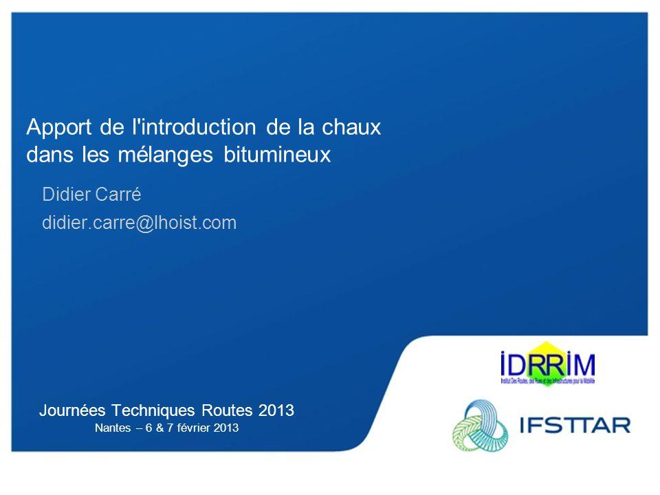 Journées Techniques Routes 2013 Nantes – 6 & 7 février 2013 Apport de l introduction de la chaux dans les mélanges bitumineux Didier Carré didier.carre@lhoist.com