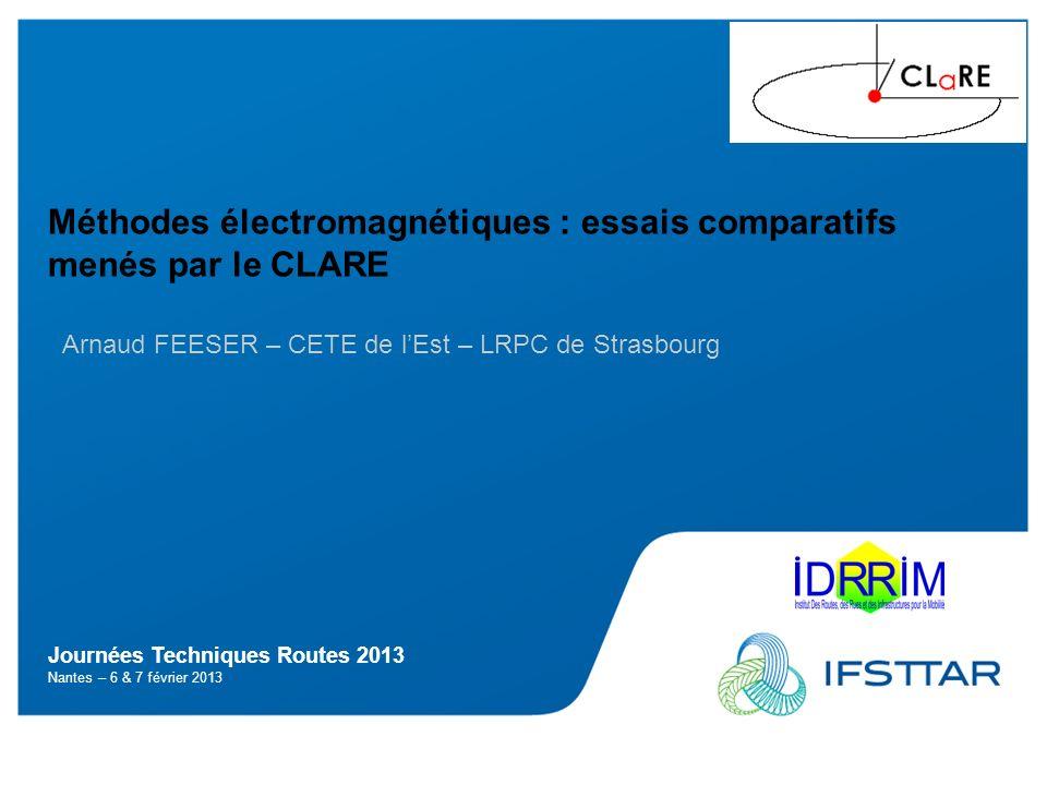 Journées Techniques Routes 2013 Nantes – 6 & 7 février 2013 Méthodes électromagnétiques : essais comparatifs menés par le CLARE Arnaud FEESER – CETE d
