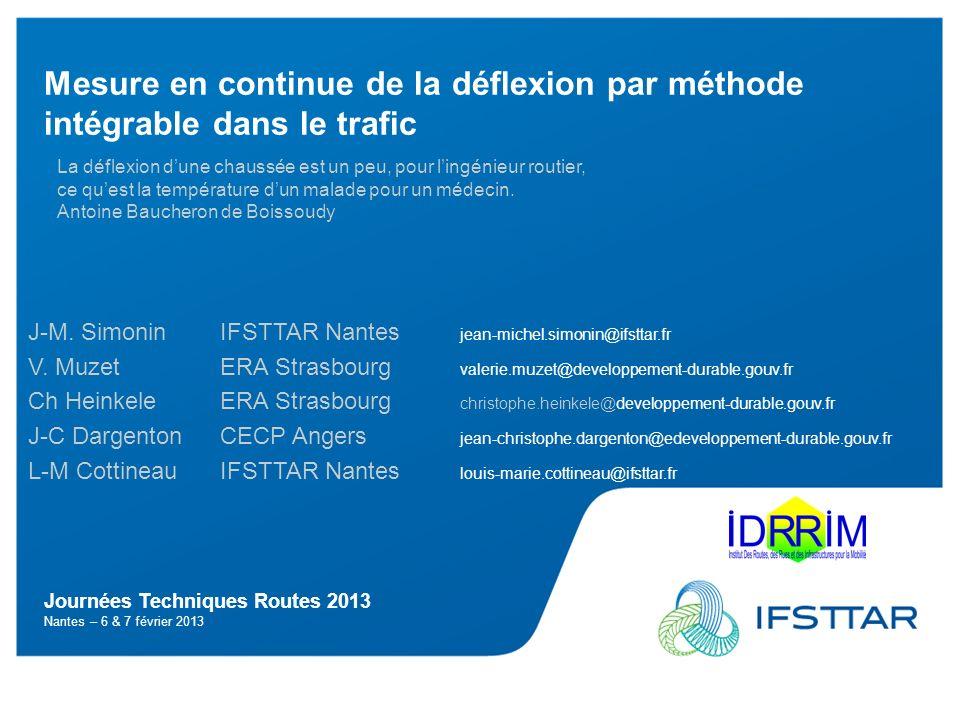 Journées Techniques Routes 2013 Nantes – 6 & 7 février 2013 Mesure en continue de la déflexion par méthode intégrable dans le trafic J-M. Simonin IFST