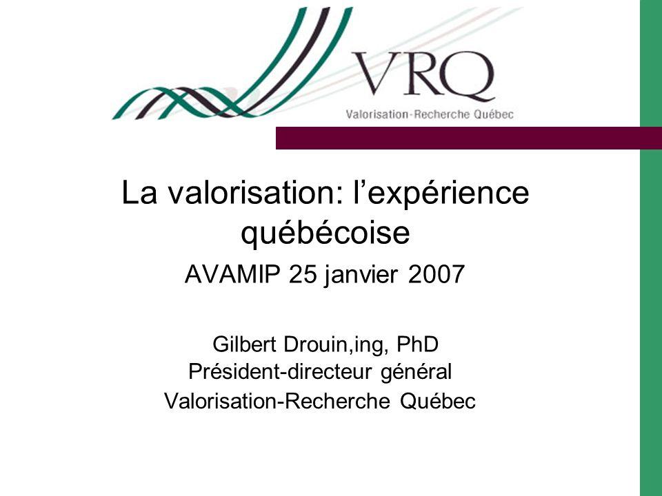 La valorisation: lexpérience québécoise AVAMIP 25 janvier 2007 Gilbert Drouin,ing, PhD Président-directeur général Valorisation-Recherche Québec