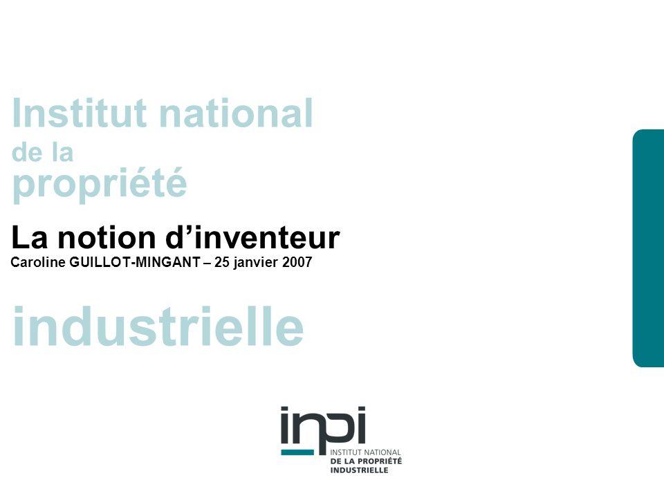industrielle Institut national de la propriété industrielle Institut national de la propriété La notion dinventeur Caroline GUILLOT-MINGANT – 25 janvier 2007