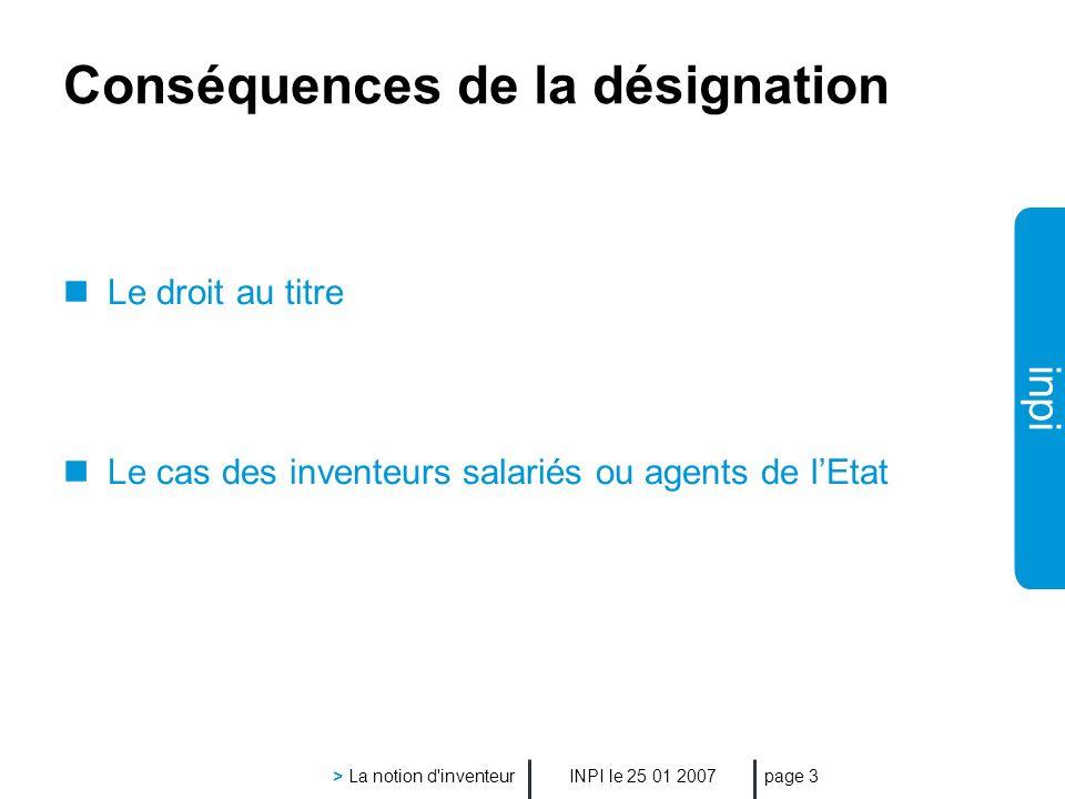 inpi INPI le 25 01 2007 > La notion d inventeur page 3 Conséquences de la désignation Le droit au titre Le cas des inventeurs salariés ou agents de lEtat