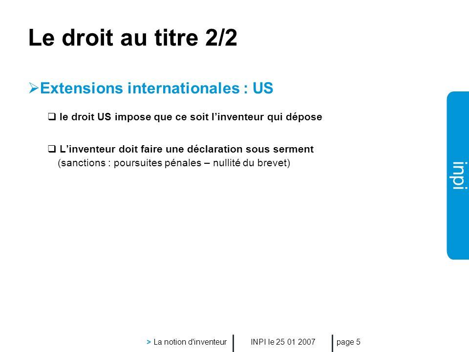 inpi INPI le 25 01 2007 > La notion d'inventeur page 5 Le droit au titre 2/2 Extensions internationales : US le droit US impose que ce soit linventeur