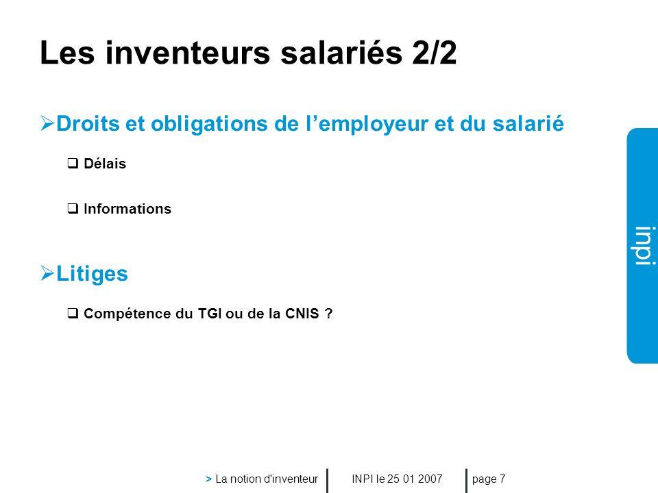 inpi INPI le 25 01 2007 > La notion d inventeur page 7 Les inventeurs salariés 2/2 Droits et obligations de lemployeur et du salarié Délais Informations Litiges Compétence du TGI ou de la CNIS