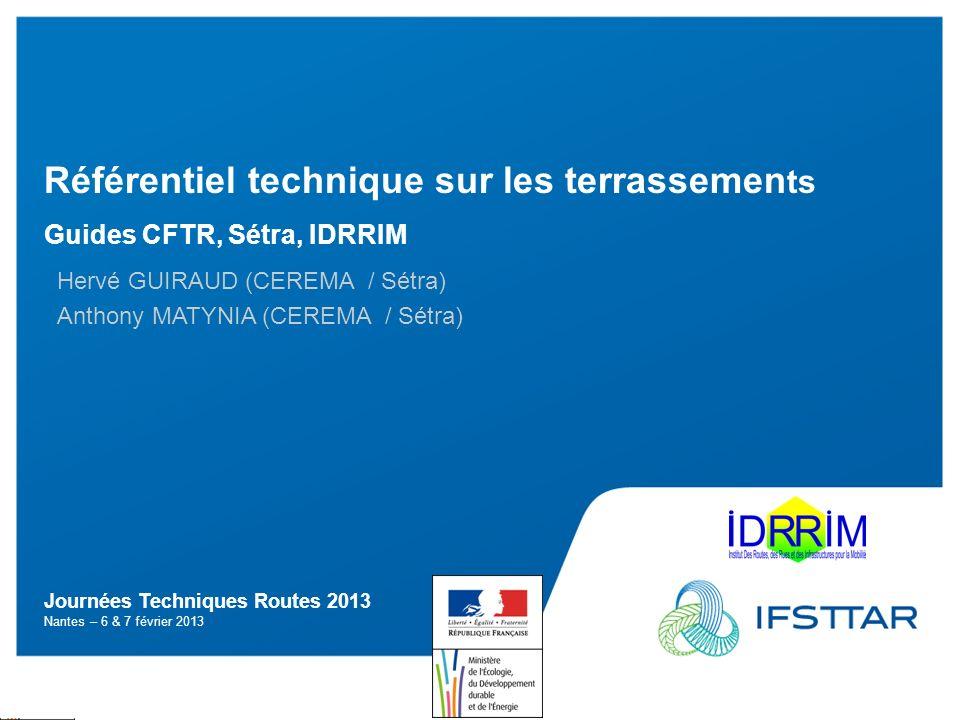Journées Techniques Routes 2013 Nantes – 6 & 7 février 2013 Référentiel technique sur les terrassemen ts Guides CFTR, Sétra, IDRRIM Hervé GUIRAUD (CER
