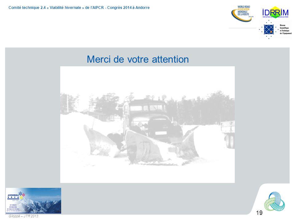 19 Comité technique 2.4 « Viabilité hivernale » de lAIPCR - Congrès 2014 à Andorre Giloppé – JTR 2013 Merci de votre attention