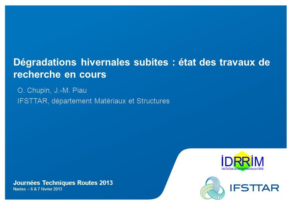Journées Techniques Routes 2013 Nantes – 6 & 7 février 2013 Dégradations hivernales subites : état des travaux de recherche en cours O. Chupin, J.-M.