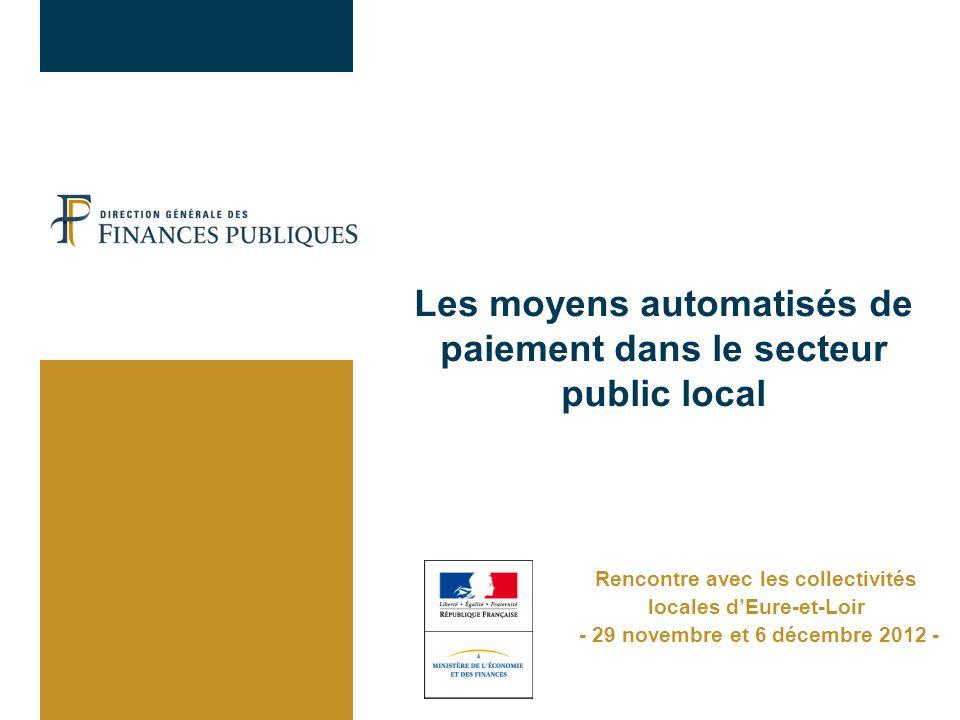 Les moyens automatisés de paiement dans le secteur public local Rencontre avec les collectivités locales dEure-et-Loir - 29 novembre et 6 décembre 2012 -