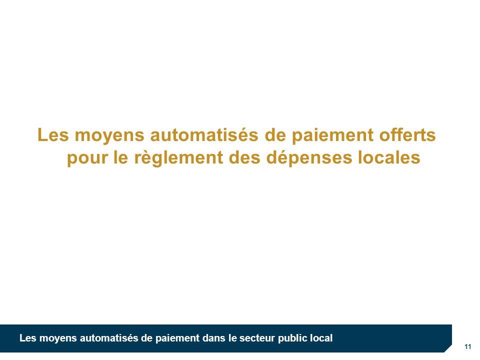 11 Les moyens automatisés de paiement dans le secteur public local Les moyens automatisés de paiement offerts pour le règlement des dépenses locales