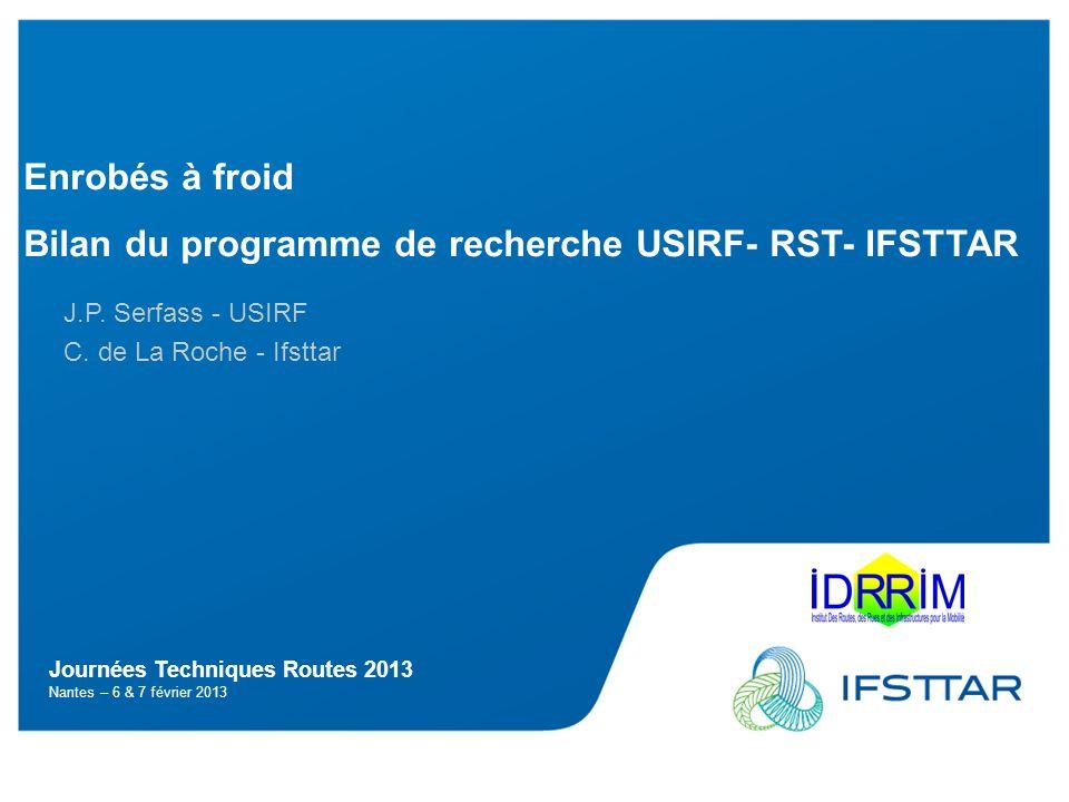 Journées Techniques Routes 2013 Nantes – 6 & 7 février 2013 Enrobés à froid Bilan du programme de recherche USIRF- RST- IFSTTAR J.P. Serfass - USIRF C