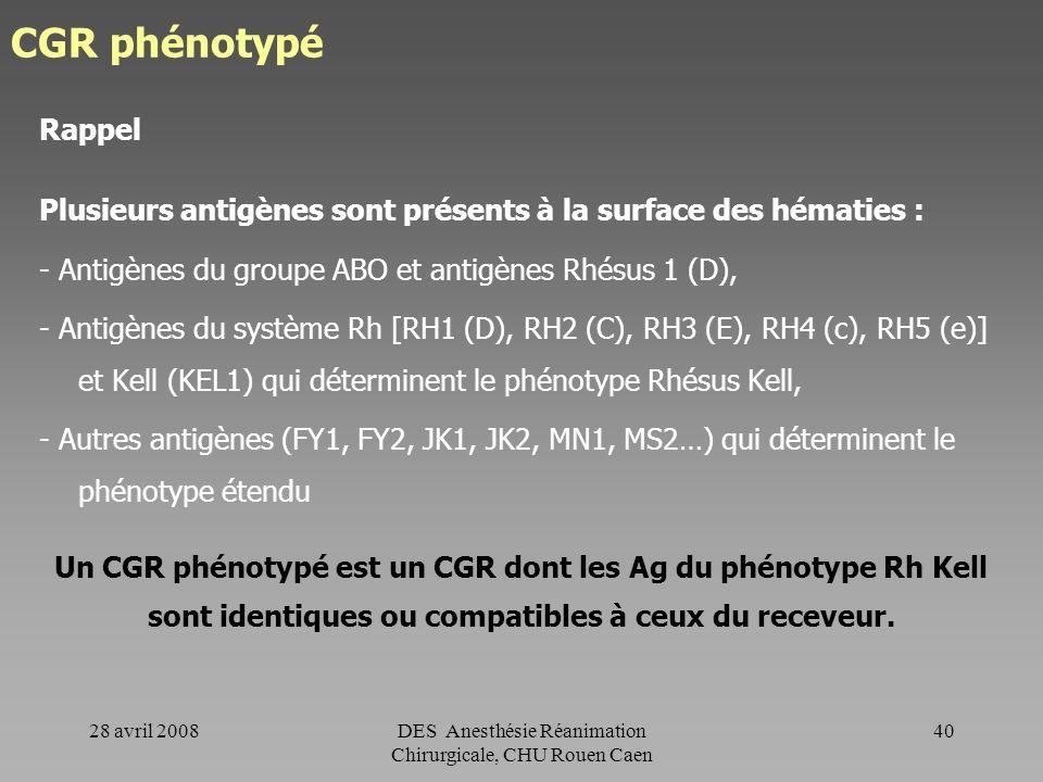 28 avril 2008DES Anesthésie Réanimation Chirurgicale, CHU Rouen Caen 39 CGR - CGR phénotypé - CGR compatibilisé - CGR CMV négatif - CGR cryoconservé -