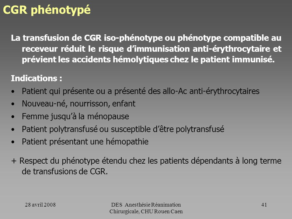 28 avril 2008DES Anesthésie Réanimation Chirurgicale, CHU Rouen Caen 40 CGR phénotypé Rappel Plusieurs antigènes sont présents à la surface des hémati
