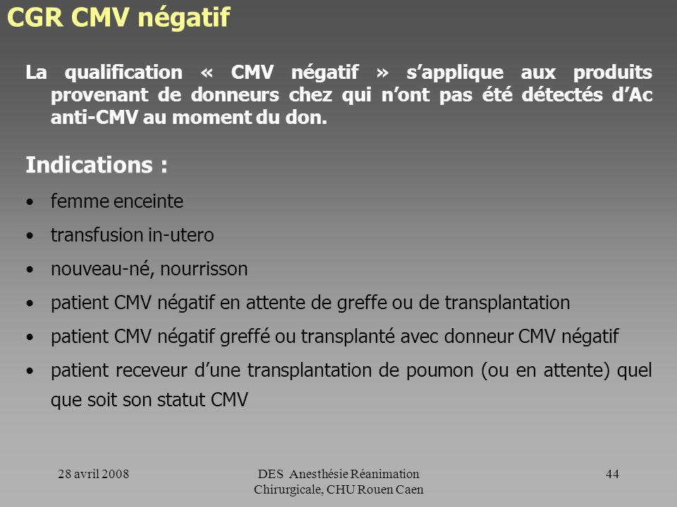 28 avril 2008DES Anesthésie Réanimation Chirurgicale, CHU Rouen Caen 43 CGR compatibilisé Indications : Patient qui présente (ou a présenté) une RAI p