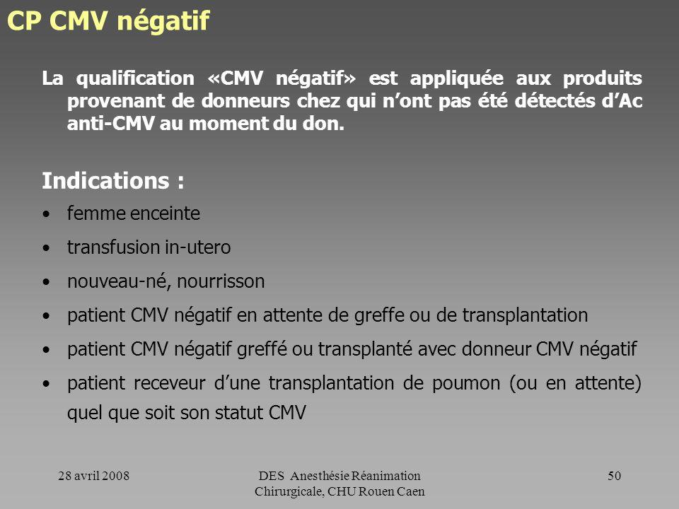 28 avril 2008DES Anesthésie Réanimation Chirurgicale, CHU Rouen Caen 49 CP - CPA phénotypé - CPA compatibilisé - CP CMV négatif - CPA cryoconservé - C
