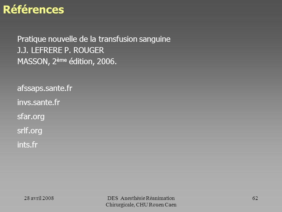 28 avril 2008DES Anesthésie Réanimation Chirurgicale, CHU Rouen Caen 61 Conclusion Bien transfuser => Respect des indications, => Respect des bonnes p