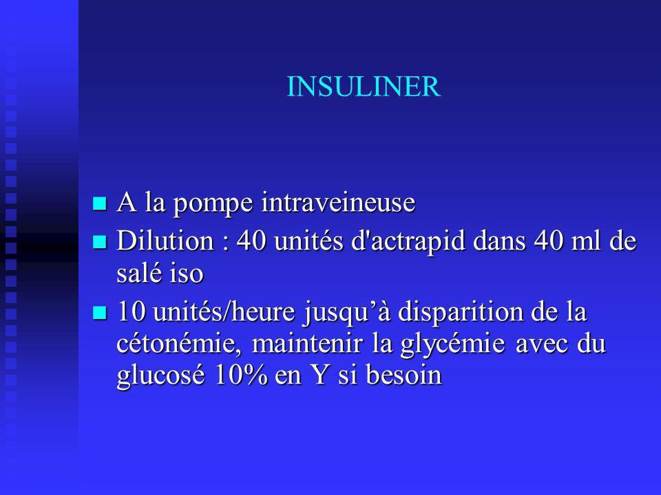 INSULINER A la pompe intraveineuse A la pompe intraveineuse Dilution : 40 unités d actrapid dans 40 ml de salé iso Dilution : 40 unités d actrapid dans 40 ml de salé iso 10 unités/heure jusquà disparition de la cétonémie, maintenir la glycémie avec du glucosé 10% en Y si besoin 10 unités/heure jusquà disparition de la cétonémie, maintenir la glycémie avec du glucosé 10% en Y si besoin